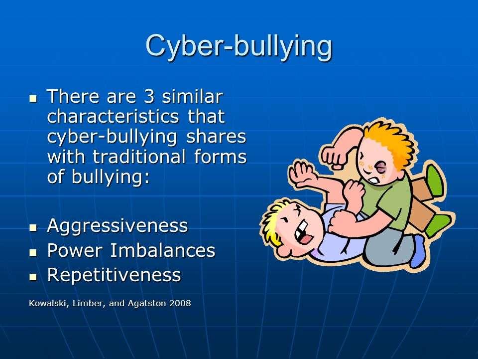 Cyber-bullying There are 3 similar characteristics that cyber-bullying shares with traditional forms of bullying: There are 3 similar characteristics that cyber-bullying shares with traditional forms of bullying: Aggressiveness Aggressiveness Power Imbalances Power Imbalances Repetitiveness Repetitiveness Kowalski, Limber, and Agatston 2008