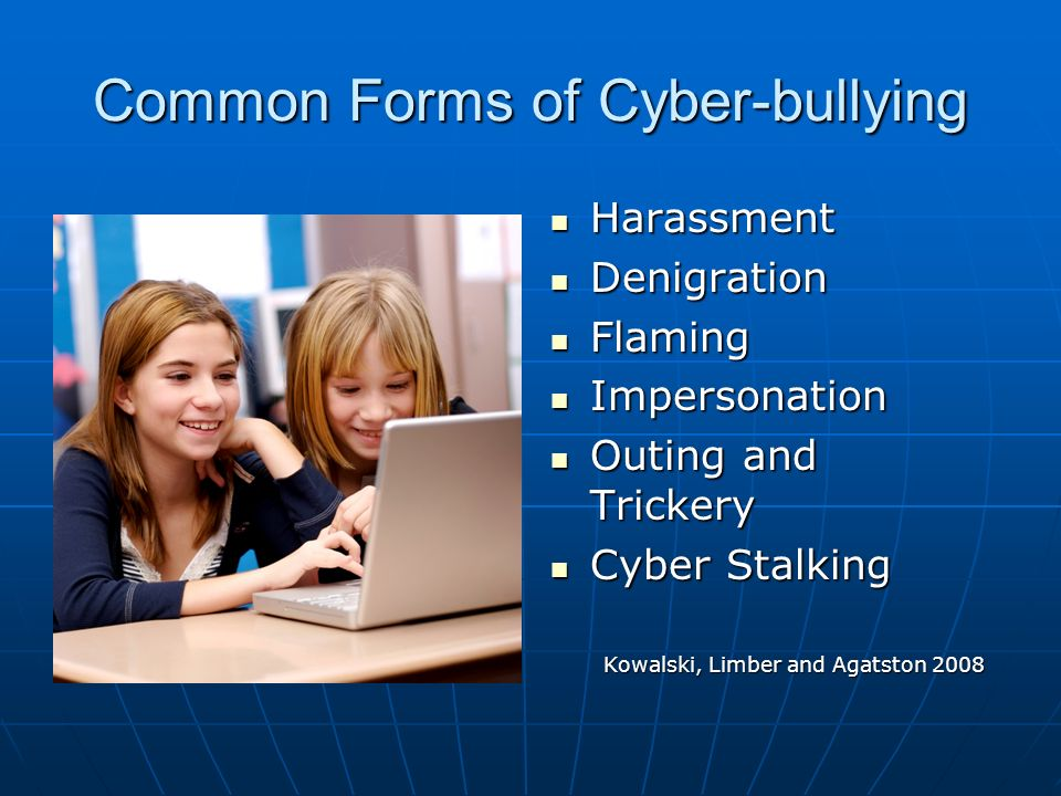 Common Forms of Cyber-bullying Harassment Harassment Denigration Denigration Flaming Flaming Impersonation Impersonation Outing and Trickery Outing and Trickery Cyber Stalking Cyber Stalking Kowalski, Limber and Agatston 2008