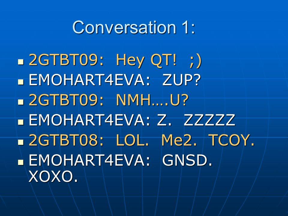 Conversation 1: 2GTBT09: Hey QT! ;) 2GTBT09: Hey QT! ;) EMOHART4EVA: ZUP? EMOHART4EVA: ZUP? 2GTBT09: NMH….U? 2GTBT09: NMH….U? EMOHART4EVA: Z. ZZZZZ EM