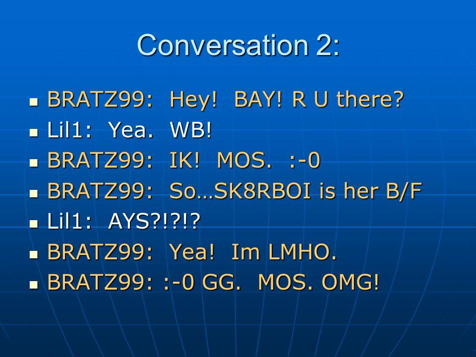 Conversation 2: BRATZ99: Hey! BAY! R U there? BRATZ99: Hey! BAY! R U there? Lil1: Yea. WB! Lil1: Yea. WB! BRATZ99: IK! MOS. :-0 BRATZ99: IK! MOS. :-0