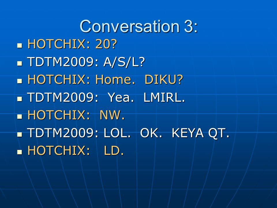 Conversation 3: HOTCHIX: 20? HOTCHIX: 20? TDTM2009: A/S/L? TDTM2009: A/S/L? HOTCHIX: Home. DIKU? HOTCHIX: Home. DIKU? TDTM2009: Yea. LMIRL. TDTM2009: