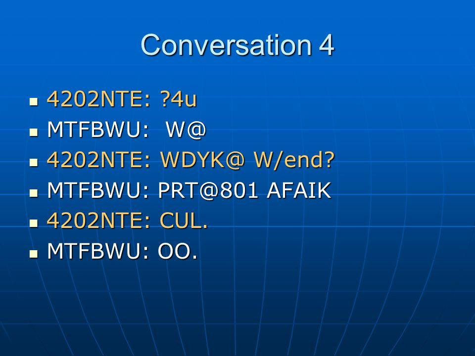 Conversation 4 4202NTE: ?4u 4202NTE: ?4u MTFBWU: W@ MTFBWU: W@ 4202NTE: WDYK@ W/end? 4202NTE: WDYK@ W/end? MTFBWU: PRT@801 AFAIK MTFBWU: PRT@801 AFAIK