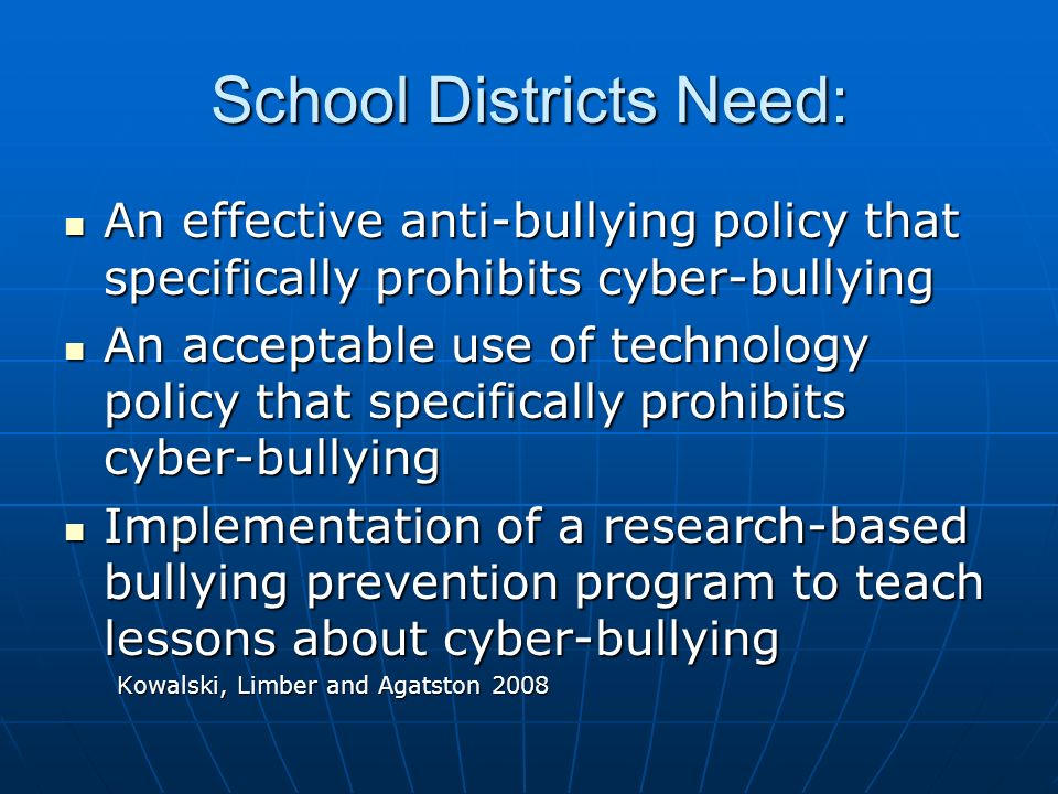School Districts Need: An effective anti-bullying policy that specifically prohibits cyber-bullying An effective anti-bullying policy that specifically prohibits cyber-bullying An acceptable use of technology policy that specifically prohibits cyber-bullying An acceptable use of technology policy that specifically prohibits cyber-bullying Implementation of a research-based bullying prevention program to teach lessons about cyber-bullying Implementation of a research-based bullying prevention program to teach lessons about cyber-bullying Kowalski, Limber and Agatston 2008