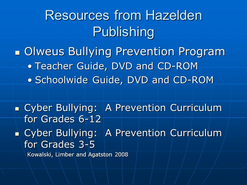Resources from Hazelden Publishing Olweus Bullying Prevention Program Olweus Bullying Prevention Program Teacher Guide, DVD and CD-ROMTeacher Guide, DVD and CD-ROM Schoolwide Guide, DVD and CD-ROMSchoolwide Guide, DVD and CD-ROM Cyber Bullying: A Prevention Curriculum for Grades 6-12 Cyber Bullying: A Prevention Curriculum for Grades 6-12 Cyber Bullying: A Prevention Curriculum for Grades 3-5 Cyber Bullying: A Prevention Curriculum for Grades 3-5 Kowalski, Limber and Agatston 2008
