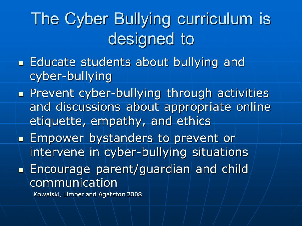 The Cyber Bullying curriculum is designed to Educate students about bullying and cyber-bullying Educate students about bullying and cyber-bullying Prevent cyber-bullying through activities and discussions about appropriate online etiquette, empathy, and ethics Prevent cyber-bullying through activities and discussions about appropriate online etiquette, empathy, and ethics Empower bystanders to prevent or intervene in cyber-bullying situations Empower bystanders to prevent or intervene in cyber-bullying situations Encourage parent/guardian and child communication Encourage parent/guardian and child communication Kowalski, Limber and Agatston 2008