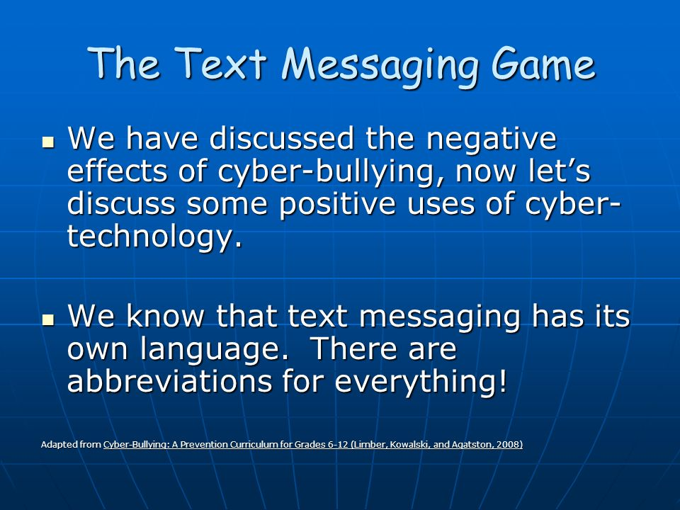 The Text Messaging Game We have discussed the negative effects of cyber-bullying, now lets discuss some positive uses of cyber- technology.