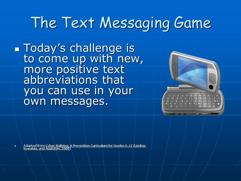The Text Messaging Game Todays challenge is to come up with new, more positive text abbreviations that you can use in your own messages.