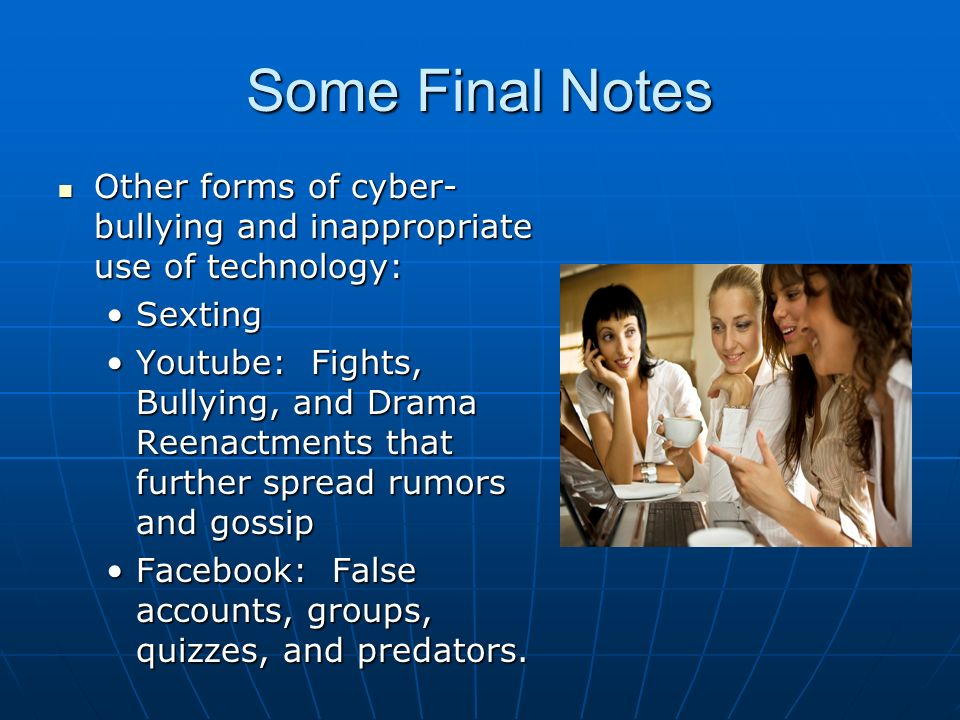 Some Final Notes Other forms of cyber- bullying and inappropriate use of technology: Other forms of cyber- bullying and inappropriate use of technology: SextingSexting Youtube: Fights, Bullying, and Drama Reenactments that further spread rumors and gossipYoutube: Fights, Bullying, and Drama Reenactments that further spread rumors and gossip Facebook: False accounts, groups, quizzes, and predators.Facebook: False accounts, groups, quizzes, and predators.