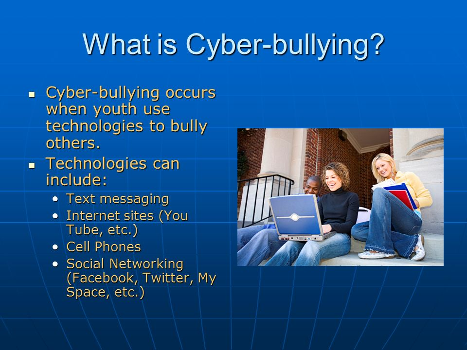 What is Cyber-bullying. Cyber-bullying occurs when youth use technologies to bully others.