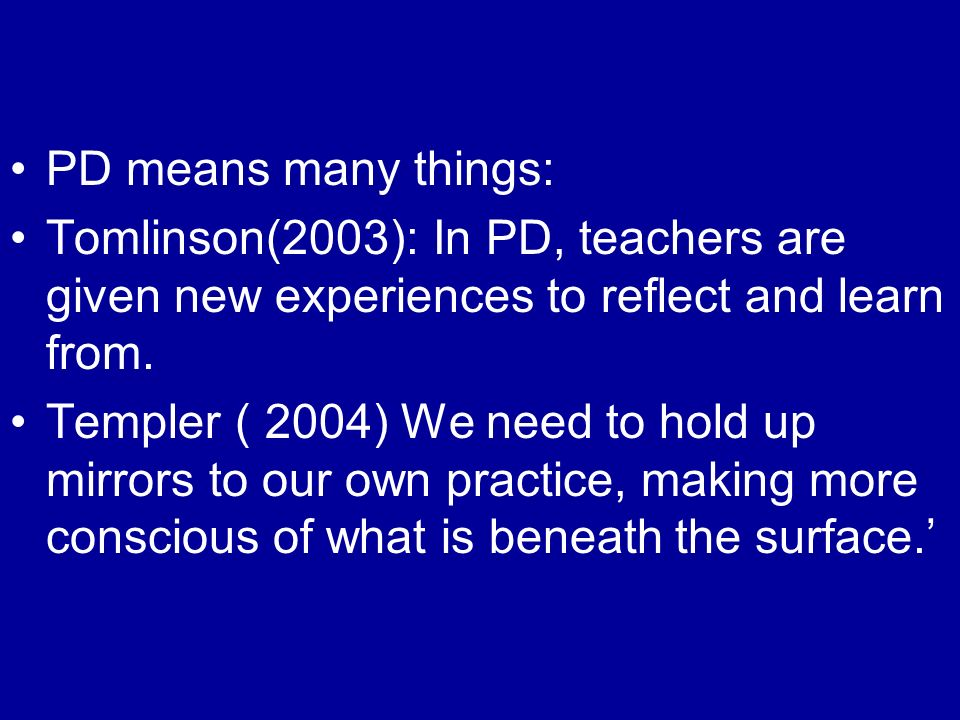 PD means many things: Tomlinson(2003): In PD, teachers are given new experiences to reflect and learn from.