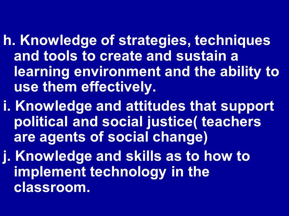 h. Knowledge of strategies, techniques and tools to create and sustain a learning environment and the ability to use them effectively. i. Knowledge an