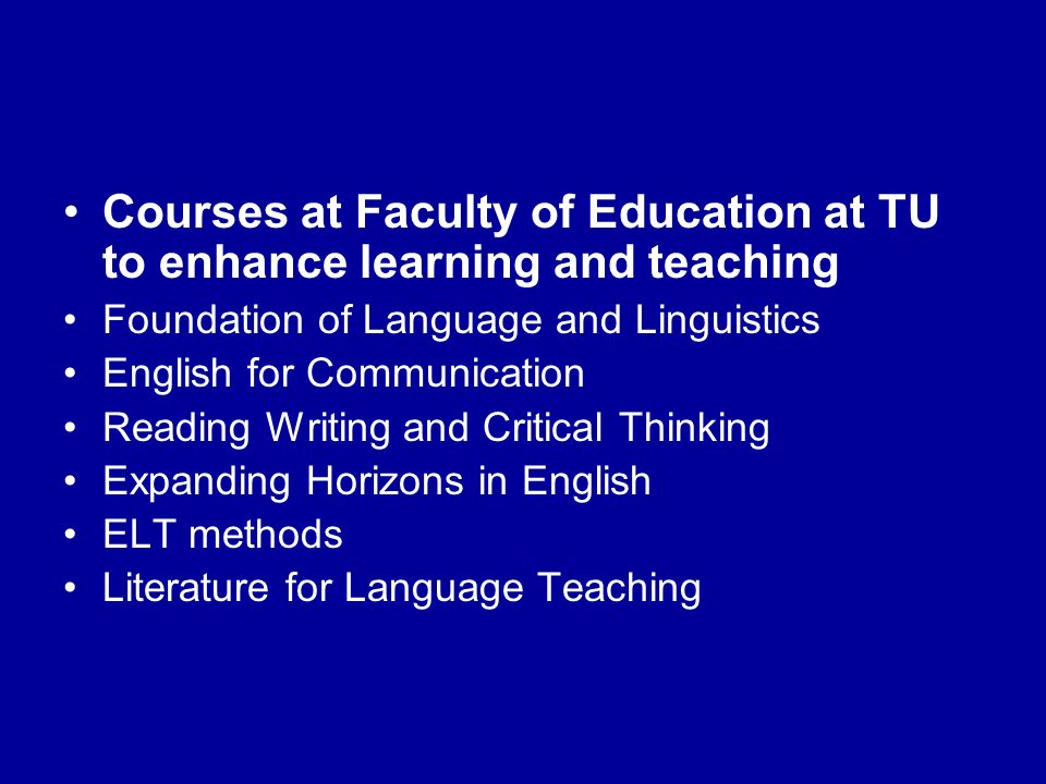 Courses at Faculty of Education at TU to enhance learning and teaching Foundation of Language and Linguistics English for Communication Reading Writing and Critical Thinking Expanding Horizons in English ELT methods Literature for Language Teaching