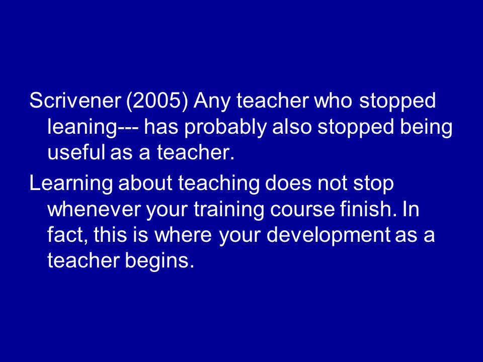 Scrivener (2005) Any teacher who stopped leaning--- has probably also stopped being useful as a teacher.