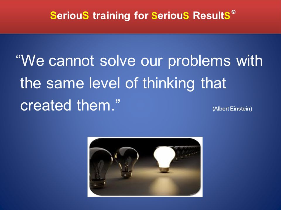 SeriouS training for S eriou S Result S SeriouS training for S eriou S Result S © We cannot solve our problems with the same level of thinking that created them.