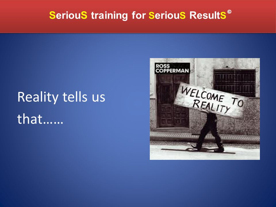 SeriouS training for S eriou S Result S SeriouS training for S eriou S Result S © Reality tells us that……