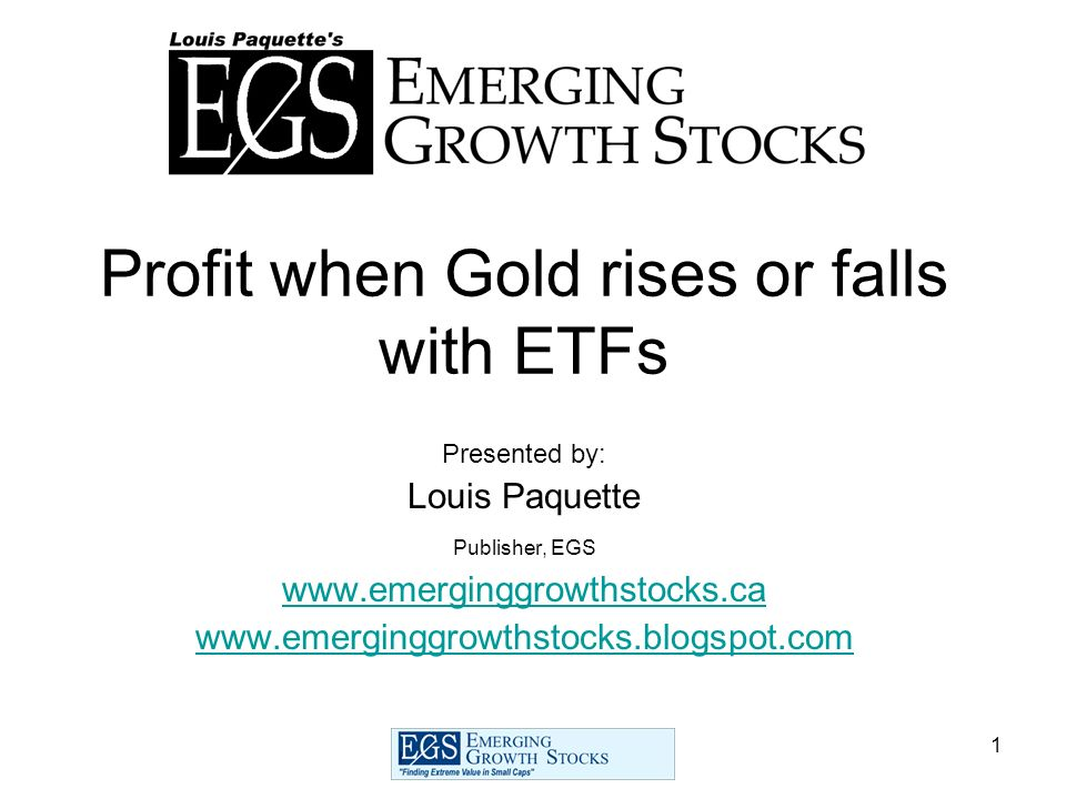 1 Profit when Gold rises or falls with ETFs Presented by: Louis Paquette Publisher, EGS www.emerginggrowthstocks.ca www.emerginggrowthstocks.blogspot.