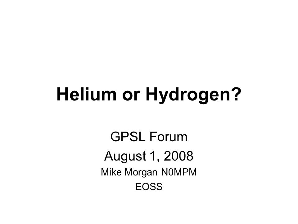Helium or Hydrogen? GPSL Forum August 1, 2008 Mike Morgan N0MPM EOSS