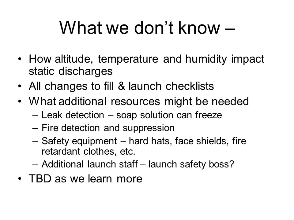 What we dont know – How altitude, temperature and humidity impact static discharges All changes to fill & launch checklists What additional resources might be needed –Leak detection – soap solution can freeze –Fire detection and suppression –Safety equipment – hard hats, face shields, fire retardant clothes, etc.
