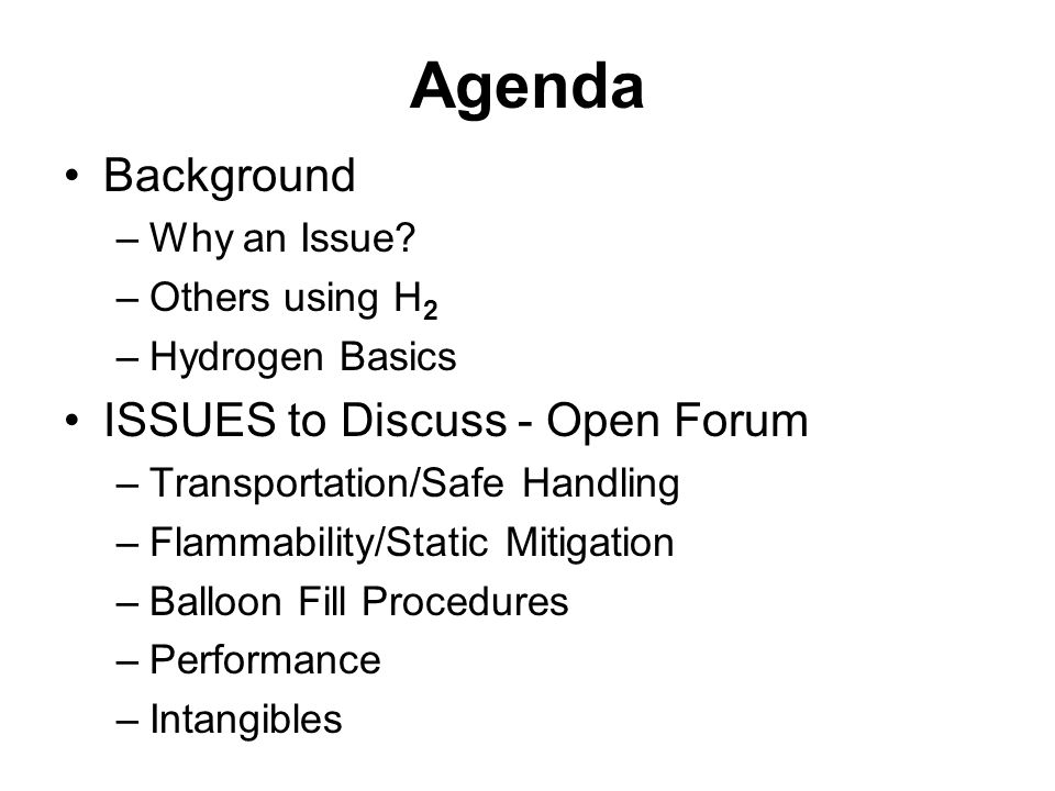 Agenda Background –Why an Issue? –Others using H 2 –Hydrogen Basics ISSUES to Discuss - Open Forum –Transportation/Safe Handling –Flammability/Static