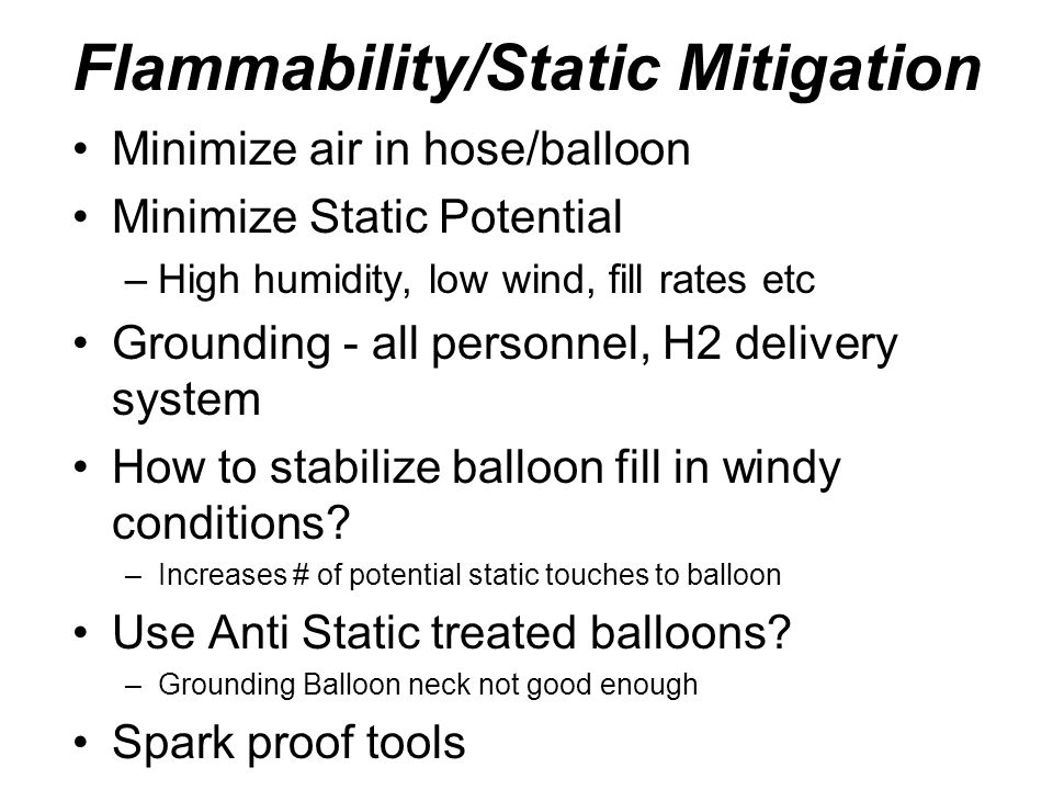 Flammability/Static Mitigation Minimize air in hose/balloon Minimize Static Potential –High humidity, low wind, fill rates etc Grounding - all personn