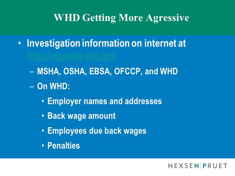 WHD Getting More Agressive Investigation information on internet at http://ogesdw.dol.gov http://ogesdw.dol.gov – MSHA, OSHA, EBSA, OFCCP, and WHD – O