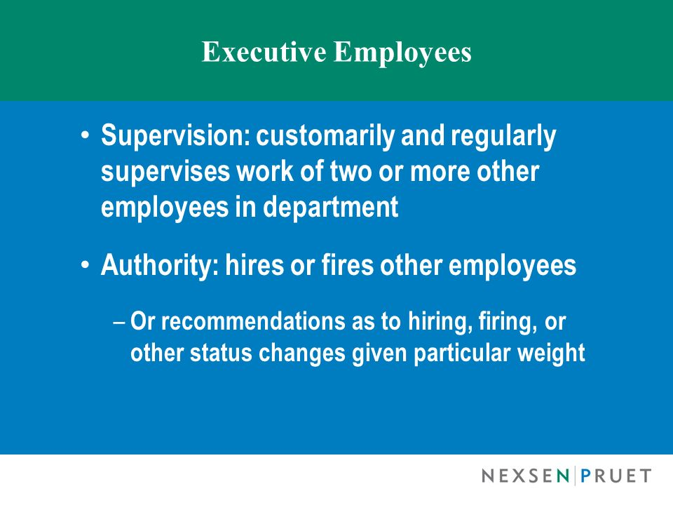 Executive Employees Supervision: customarily and regularly supervises work of two or more other employees in department Authority: hires or fires othe