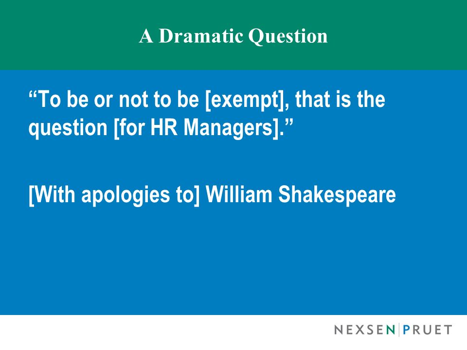 A Dramatic Question To be or not to be [exempt], that is the question [for HR Managers]. [With apologies to] William Shakespeare