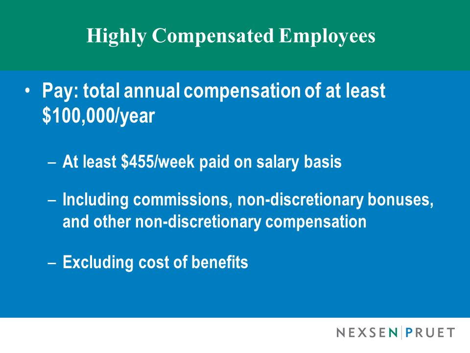 Highly Compensated Employees Pay: total annual compensation of at least $100,000/year – At least $455/week paid on salary basis – Including commission