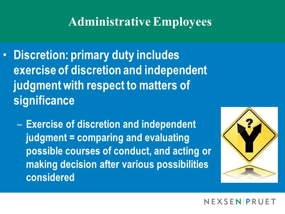 Administrative Employees Discretion: primary duty includes exercise of discretion and independent judgment with respect to matters of significance – E