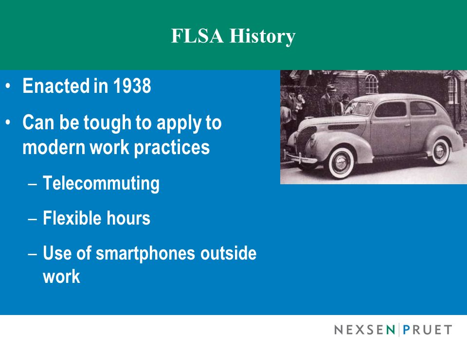 FLSA History Enacted in 1938 Can be tough to apply to modern work practices – Telecommuting – Flexible hours – Use of smartphones outside work