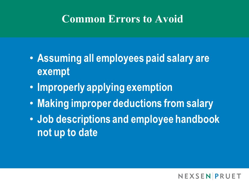Common Errors to Avoid Assuming all employees paid salary are exempt Improperly applying exemption Making improper deductions from salary Job descript