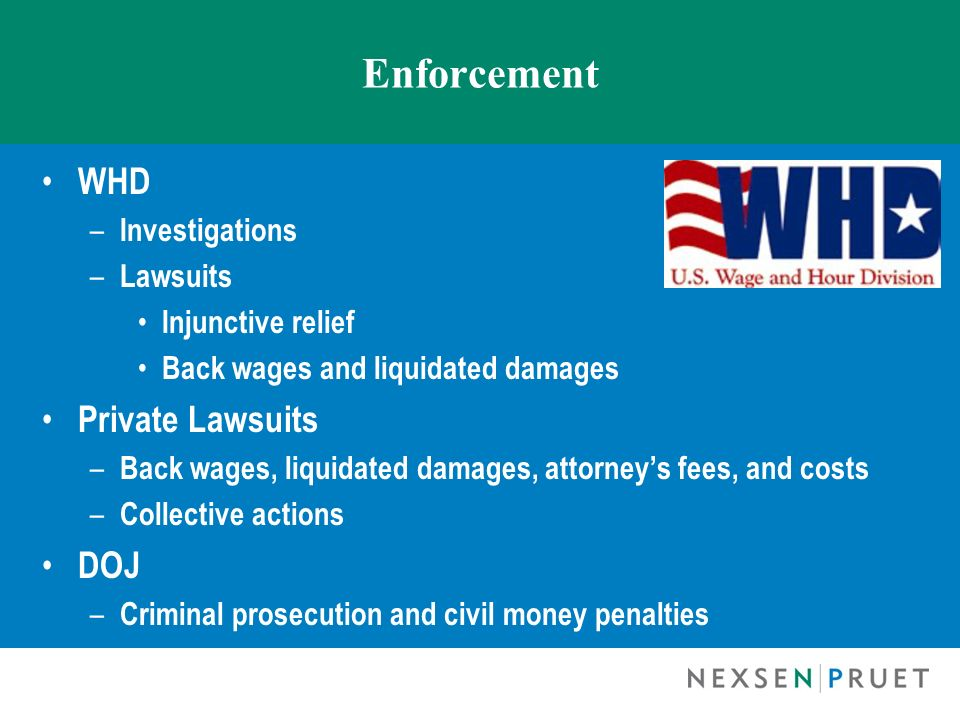 Enforcement WHD – Investigations – Lawsuits Injunctive relief Back wages and liquidated damages Private Lawsuits – Back wages, liquidated damages, att