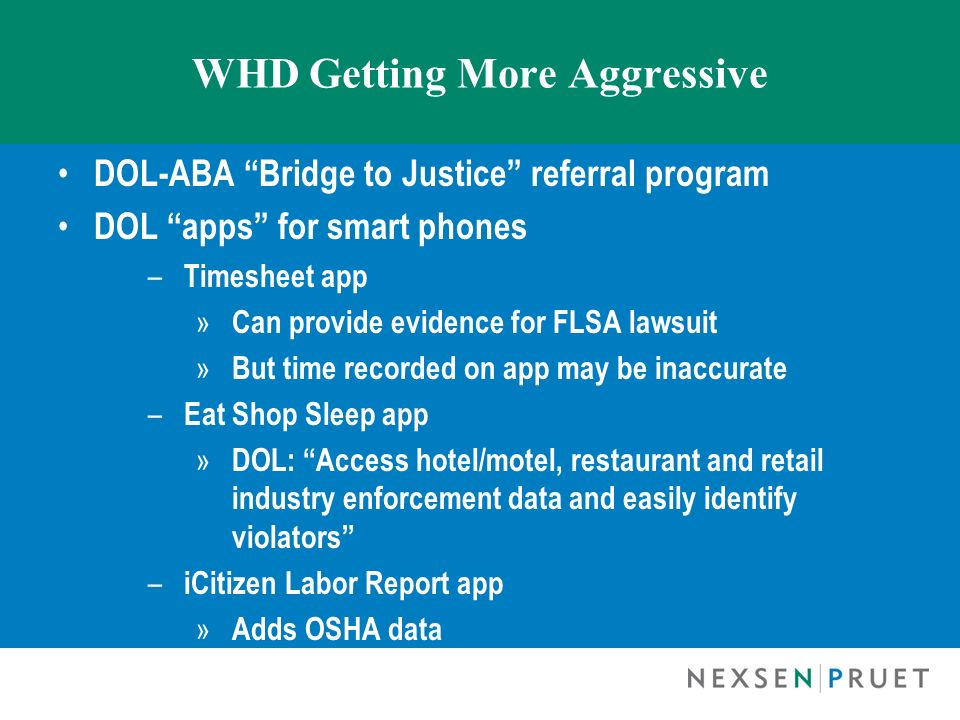 WHD Getting More Aggressive DOL-ABA Bridge to Justice referral program DOL apps for smart phones – Timesheet app » Can provide evidence for FLSA lawsu