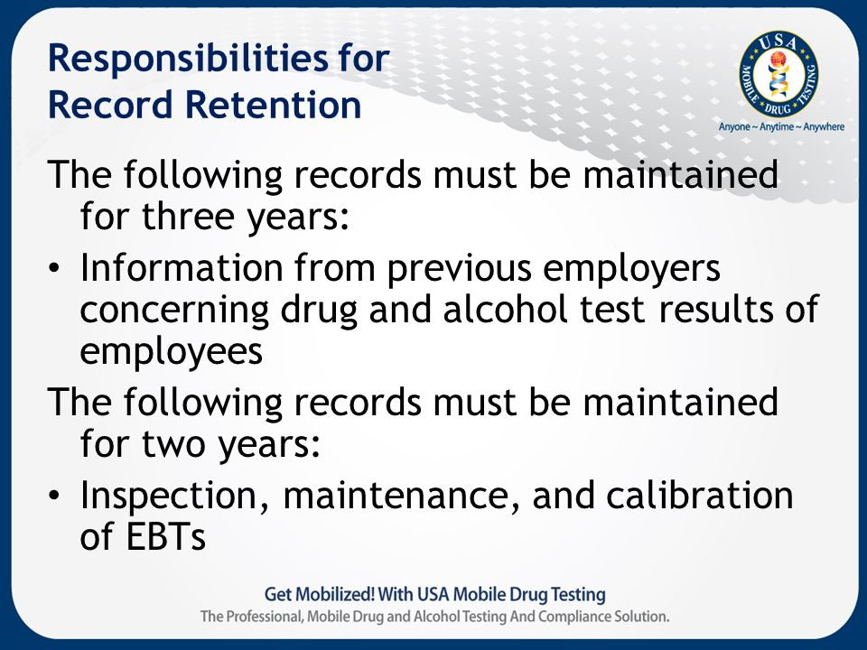 Responsibilities for Record Retention The following records must be maintained for three years: Information from previous employers concerning drug and alcohol test results of employees The following records must be maintained for two years: Inspection, maintenance, and calibration of EBTs