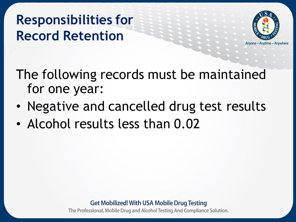 Responsibilities for Record Retention The following records must be maintained for one year: Negative and cancelled drug test results Alcohol results less than 0.02