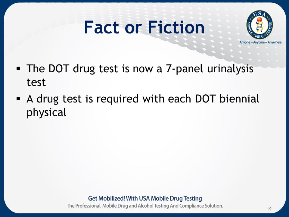 Fact or Fiction The DOT drug test is now a 7-panel urinalysis test A drug test is required with each DOT biennial physical 19