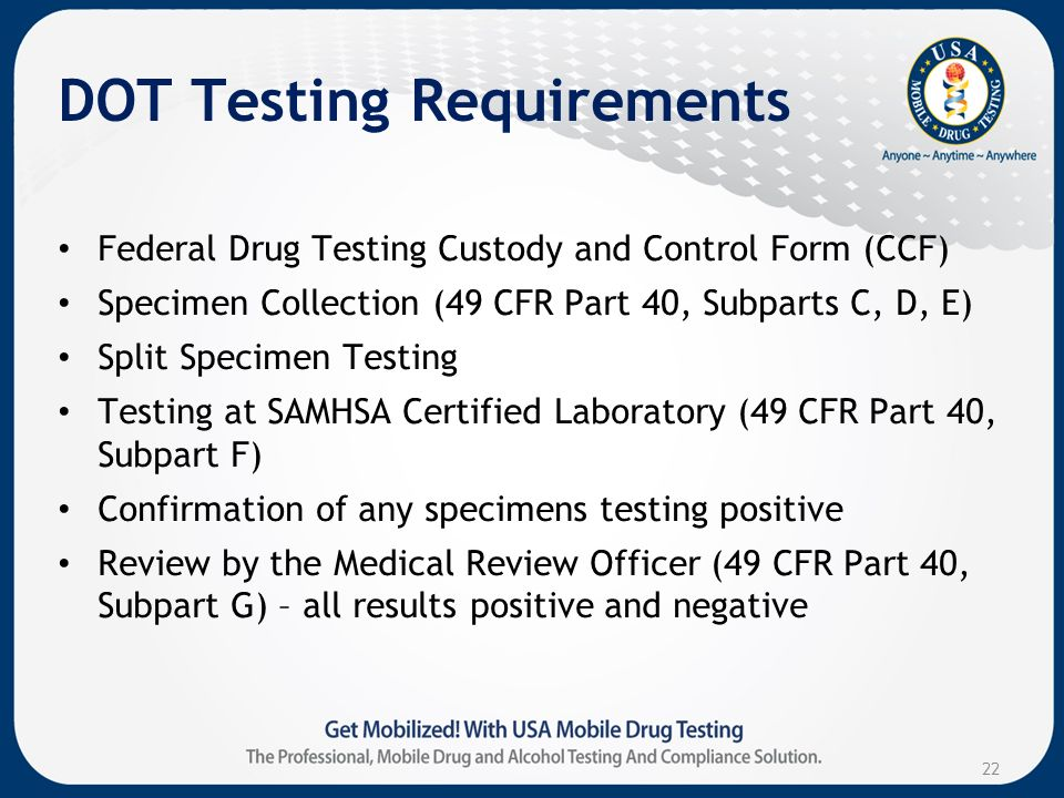 DOT Testing Requirements Federal Drug Testing Custody and Control Form (CCF) Specimen Collection (49 CFR Part 40, Subparts C, D, E) Split Specimen Testing Testing at SAMHSA Certified Laboratory (49 CFR Part 40, Subpart F) Confirmation of any specimens testing positive Review by the Medical Review Officer (49 CFR Part 40, Subpart G) – all results positive and negative 22