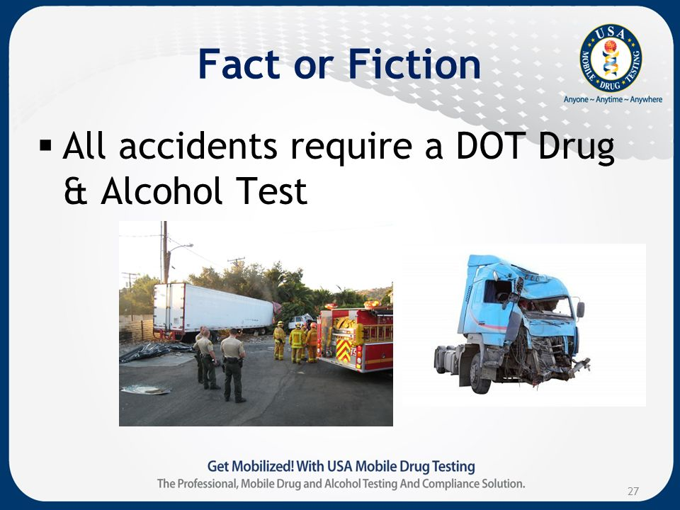 Fact or Fiction All accidents require a DOT Drug & Alcohol Test 27