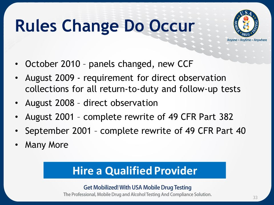 Rules Change Do Occur October 2010 – panels changed, new CCF August requirement for direct observation collections for all return-to-duty and follow-up tests August 2008 – direct observation August 2001 – complete rewrite of 49 CFR Part 382 September 2001 – complete rewrite of 49 CFR Part 40 Many More 33 Hire a Qualified Provider