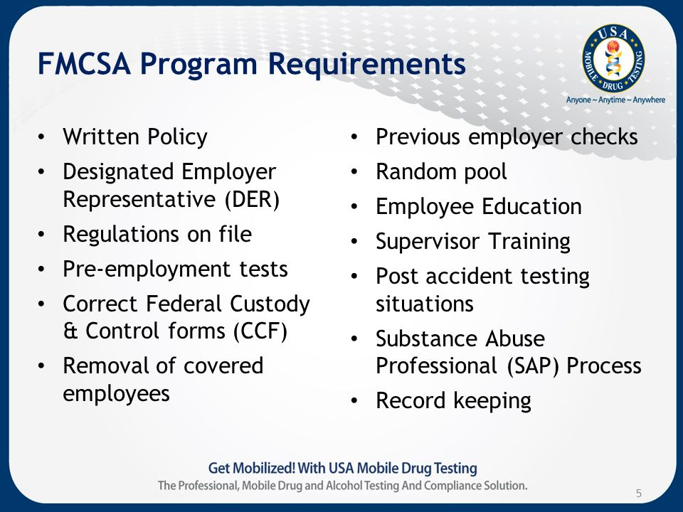 FMCSA Program Requirements Written Policy Designated Employer Representative (DER) Regulations on file Pre-employment tests Correct Federal Custody & Control forms (CCF) Removal of covered employees Previous employer checks Random pool Employee Education Supervisor Training Post accident testing situations Substance Abuse Professional (SAP) Process Record keeping 5