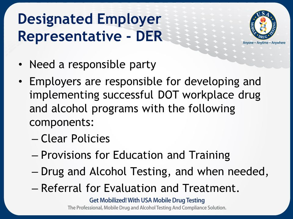 Designated Employer Representative - DER Need a responsible party Employers are responsible for developing and implementing successful DOT workplace drug and alcohol programs with the following components: – Clear Policies – Provisions for Education and Training – Drug and Alcohol Testing, and when needed, – Referral for Evaluation and Treatment.