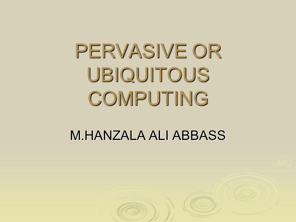 PERVASIVE OR UBIQUITOUS COMPUTING M.HANZALA ALI ABBASS