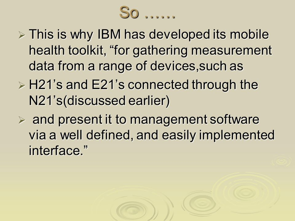 So …… This is why IBM has developed its mobile health toolkit, for gathering measurement data from a range of devices,such as This is why IBM has developed its mobile health toolkit, for gathering measurement data from a range of devices,such as H21s and E21s connected through the N21s(discussed earlier) H21s and E21s connected through the N21s(discussed earlier) and present it to management software via a well defined, and easily implemented interface.