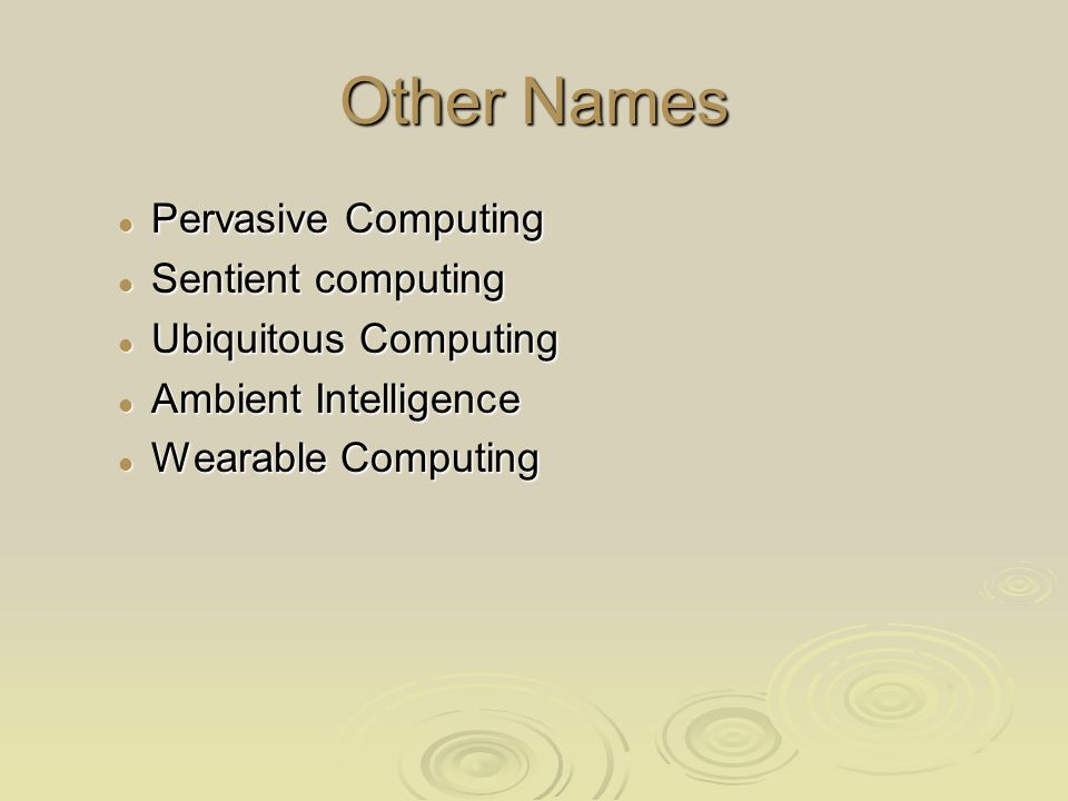 Other Names Pervasive Computing Pervasive Computing Sentient computing Sentient computing Ubiquitous Computing Ubiquitous Computing Ambient Intelligence Ambient Intelligence Wearable Computing Wearable Computing