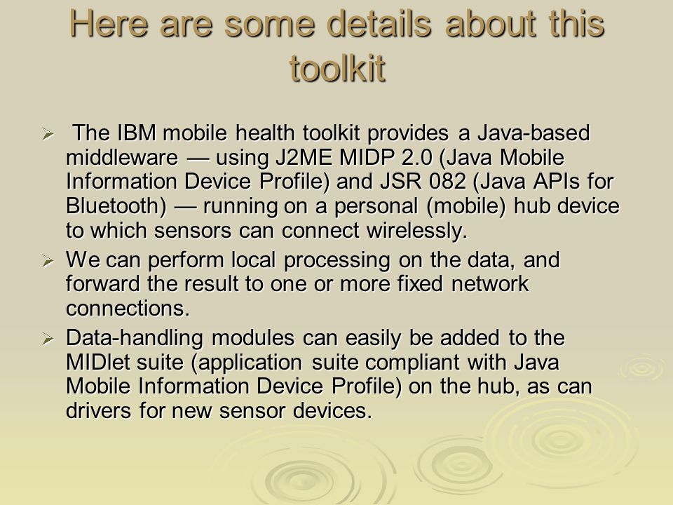 Here are some details about this toolkit The IBM mobile health toolkit provides a Java-based middleware using J2ME MIDP 2.0 (Java Mobile Information Device Profile) and JSR 082 (Java APIs for Bluetooth) running on a personal (mobile) hub device to which sensors can connect wirelessly.