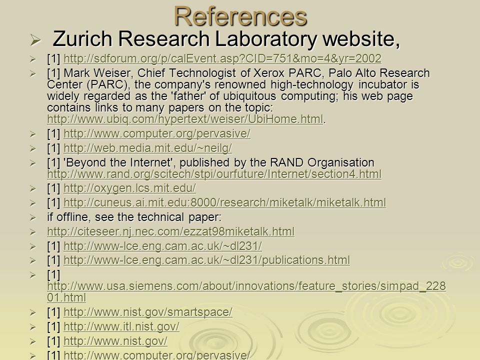 References Zurich Research Laboratory website, Zurich Research Laboratory website, [1]   CID=751&mo=4&yr=2002 [1]   CID=751&mo=4&yr=2002http://sdforum.org/p/calEvent.asp CID=751&mo=4&yr=2002 [1] Mark Weiser, Chief Technologist of Xerox PARC, Palo Alto Research Center (PARC), the company s renowned high-technology incubator is widely regarded as the father of ubiquitous computing; his web page contains links to many papers on the topic:
