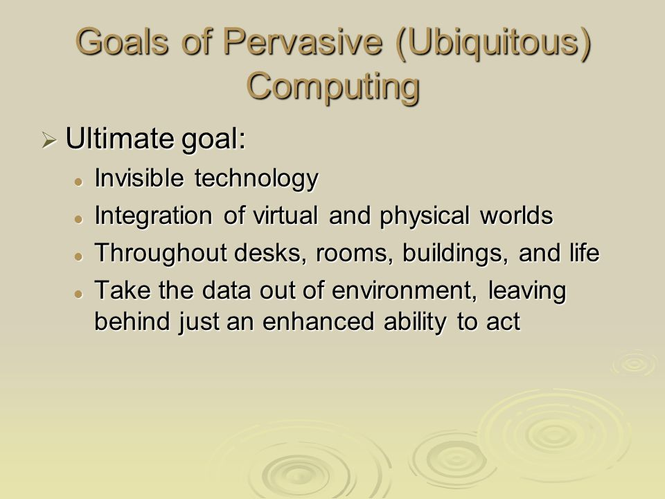 Goals of Pervasive (Ubiquitous) Computing Ultimate goal: Ultimate goal: Invisible technology Invisible technology Integration of virtual and physical worlds Integration of virtual and physical worlds Throughout desks, rooms, buildings, and life Throughout desks, rooms, buildings, and life Take the data out of environment, leaving behind just an enhanced ability to act Take the data out of environment, leaving behind just an enhanced ability to act
