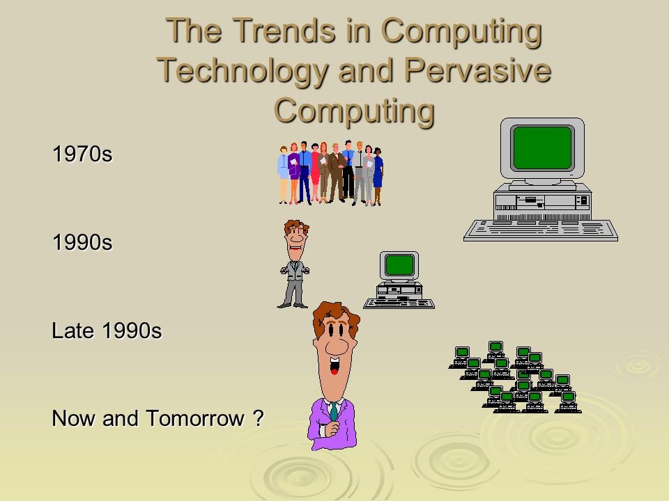 The Trends in Computing Technology and Pervasive Computing 1970s1990s Late 1990s Now and Tomorrow