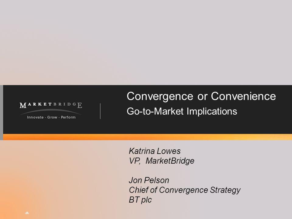 Convergence or Convenience Go-to-Market Implications Katrina Lowes VP, MarketBridge Jon Pelson Chief of Convergence Strategy BT plc #