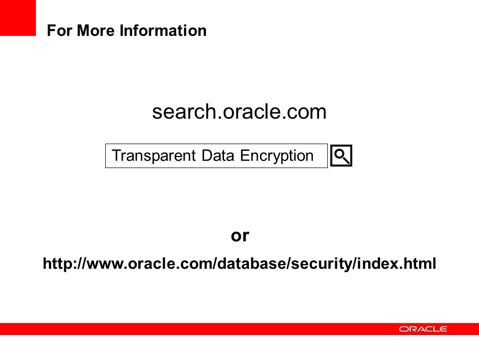 For More Information search.oracle.com or http://www.oracle.com/database/security/index.html Transparent Data Encryption